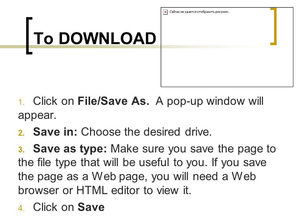 To DOWNLOAD 1. Click on File/Save As. A pop-up window will appear. 2. Save in: Choose the desired drive. 3. Save as type: Make sure you save the page