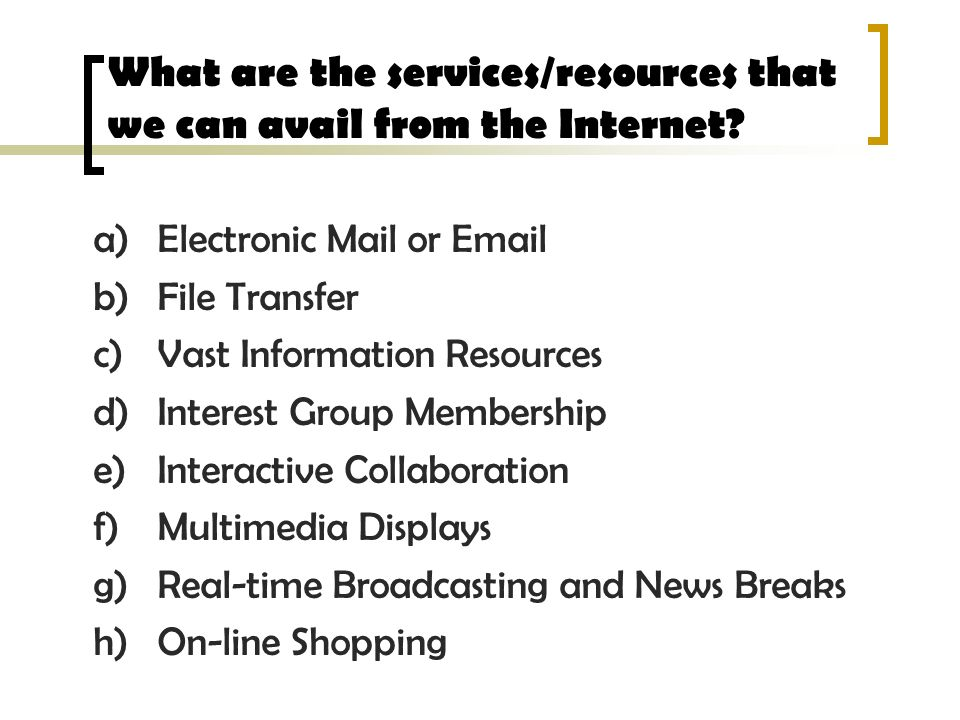 What are the services/resources that we can avail from the Internet? a)Electronic Mail or Email b)File Transfer c)Vast Information Resources d)Interes