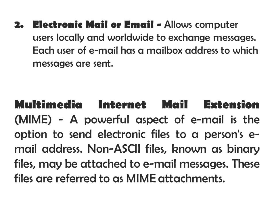 2. Electronic Mail or Email - Allows computer users locally and worldwide to exchange messages. Each user of e-mail has a mailbox address to which mes