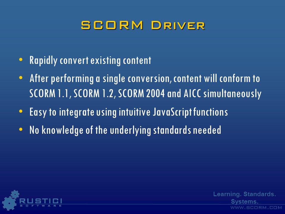 www.scorm.com Learning. Standards. Systems. SCORM Driver Rapidly convert existing content After performing a single conversion, content will conform t
