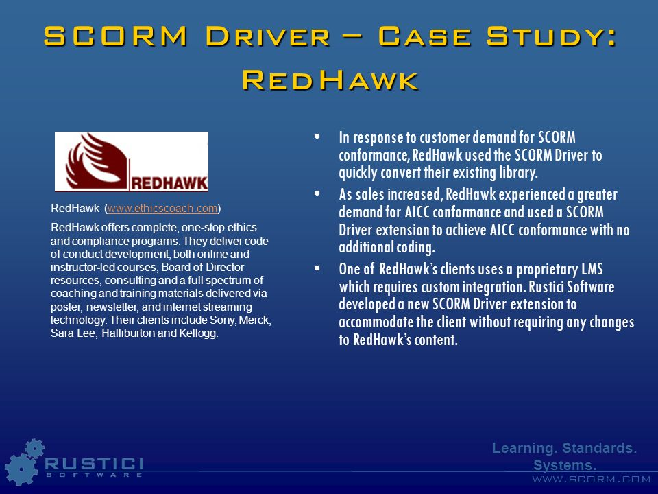 www.scorm.com Learning. Standards. Systems. SCORM Driver – Case Study: RedHawk In response to customer demand for SCORM conformance, RedHawk used the