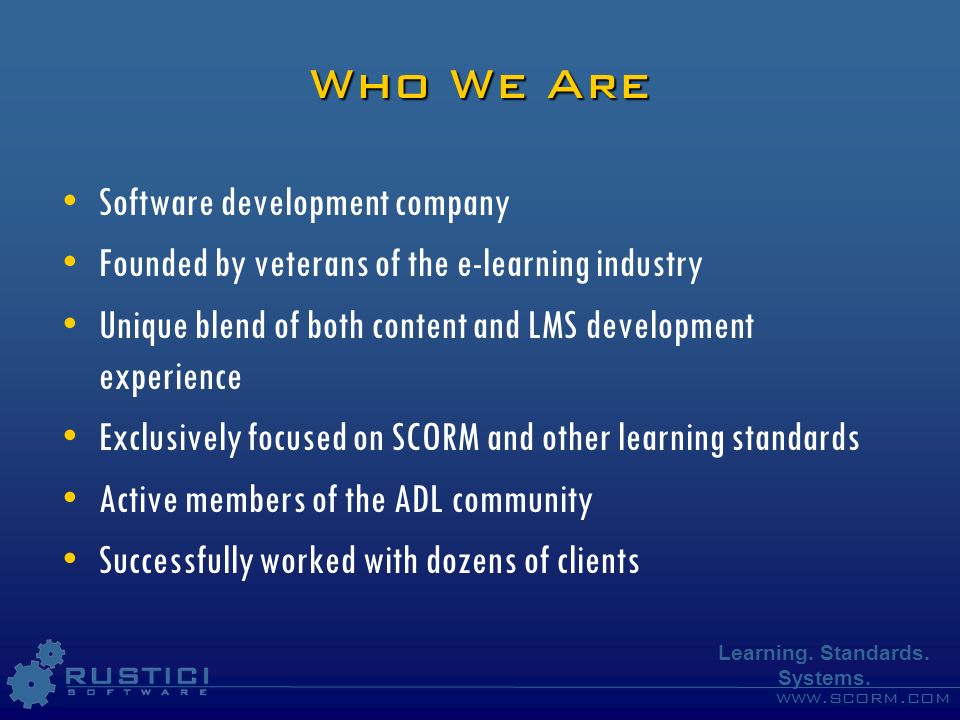 www.scorm.com Learning. Standards. Systems. Who We Are Software development company Founded by veterans of the e-learning industry Unique blend of bot