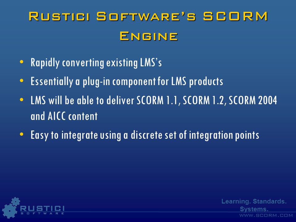 www.scorm.com Learning. Standards. Systems. Rustici Softwares SCORM Engine Rapidly converting existing LMSs Essentially a plug-in component for LMS pr