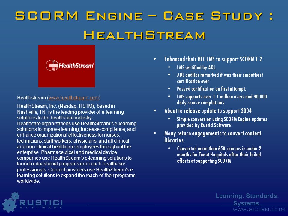 www.scorm.com Learning. Standards. Systems. SCORM Engine – Case Study : HealthStream Enhanced their HLC LMS to support SCORM 1.2 LMS certified by ADL