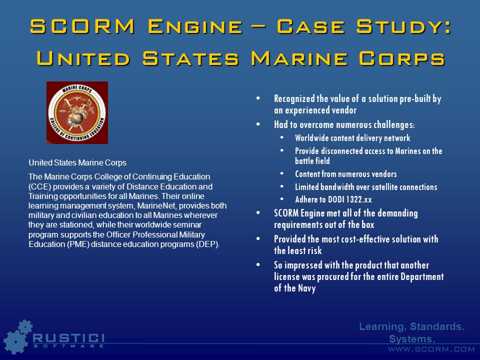 www.scorm.com Learning. Standards. Systems. SCORM Engine – Case Study: United States Marine Corps Recognized the value of a solution pre-built by an e