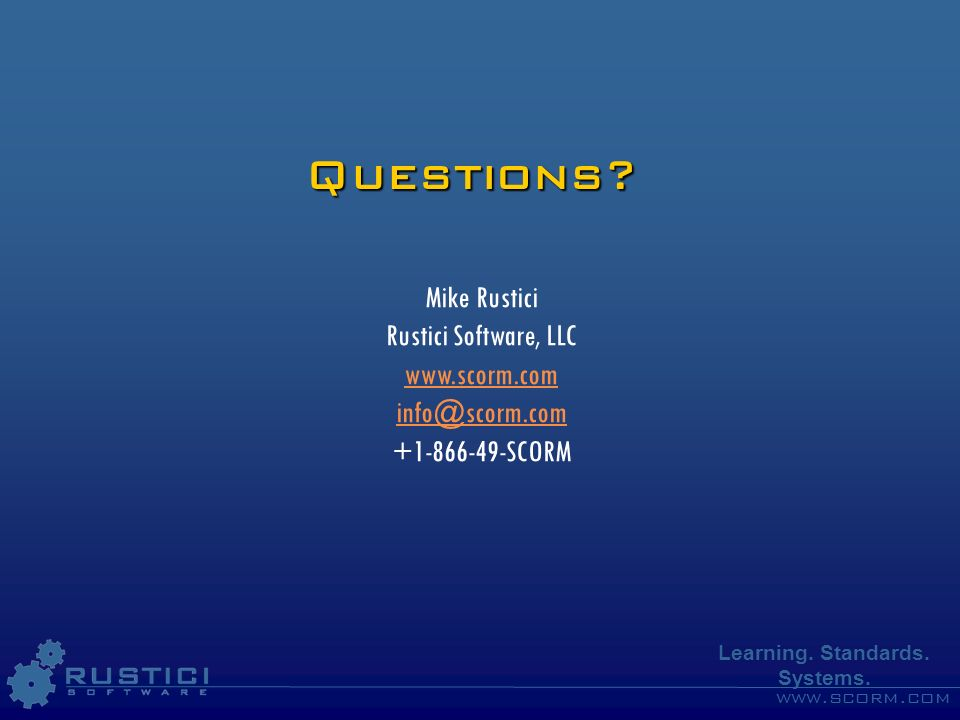 www.scorm.com Learning. Standards. Systems. Questions? Mike Rustici Rustici Software, LLC www.scorm.com info@scorm.com +1-866-49-SCORM