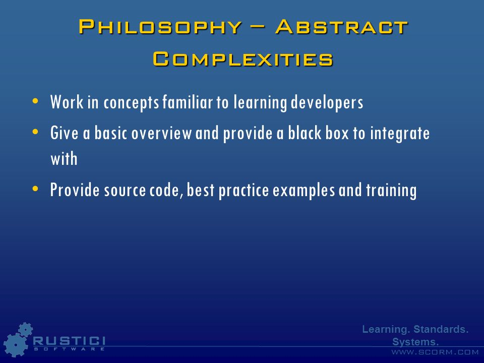 www.scorm.com Learning. Standards. Systems. Philosophy – Abstract Complexities Work in concepts familiar to learning developers Give a basic overview