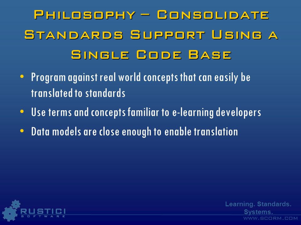 www.scorm.com Learning. Standards. Systems. Philosophy – Consolidate Standards Support Using a Single Code Base Program against real world concepts th