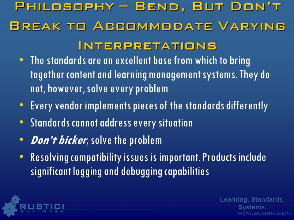 www.scorm.com Learning. Standards. Systems. Philosophy – Bend, But Dont Break to Accommodate Varying Interpretations The standards are an excellent ba