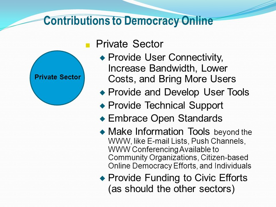Contributions to Democracy Online n Private Sector u Provide User Connectivity, Increase Bandwidth, Lower Costs, and Bring More Users u Provide and Develop User Tools u Provide Technical Support u Embrace Open Standards u Make Information Tools beyond the WWW, like E-mail Lists, Push Channels, WWW Conferencing Available to Community Organizations, Citizen-based Online Democracy Efforts, and Individuals u Provide Funding to Civic Efforts (as should the other sectors) Private Sector