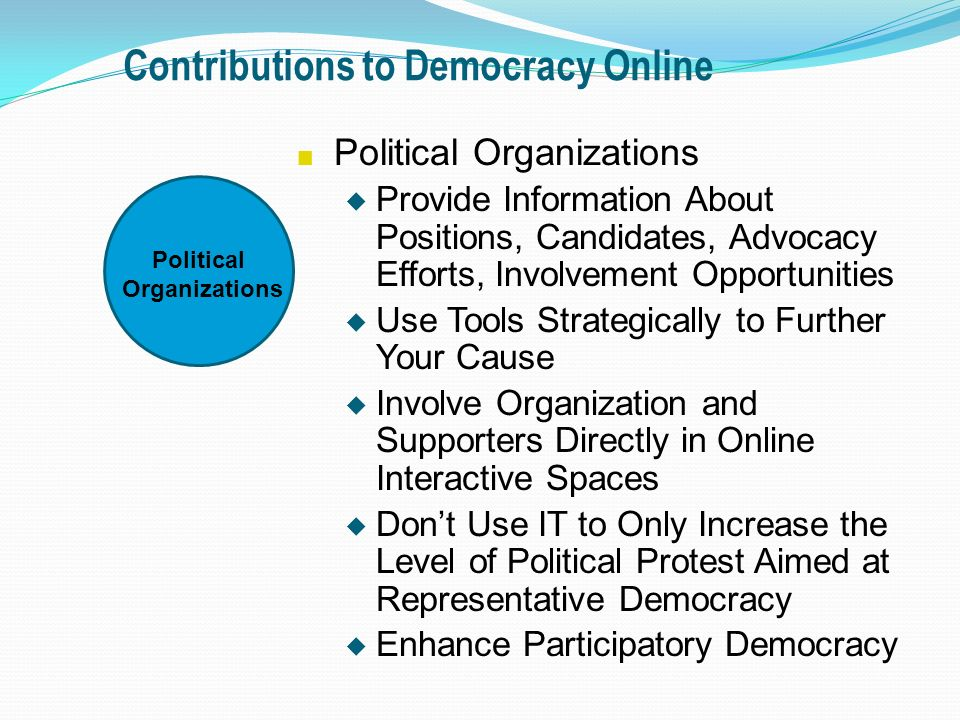 Contributions to Democracy Online n Political Organizations u Provide Information About Positions, Candidates, Advocacy Efforts, Involvement Opportunities u Use Tools Strategically to Further Your Cause u Involve Organization and Supporters Directly in Online Interactive Spaces u Dont Use IT to Only Increase the Level of Political Protest Aimed at Representative Democracy u Enhance Participatory Democracy Political Organizations