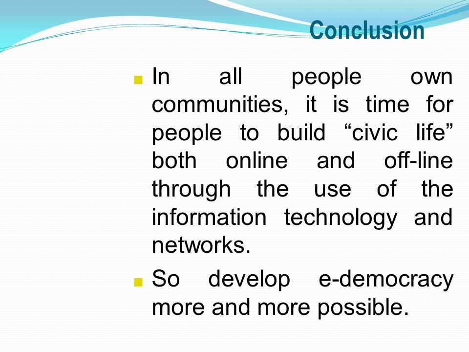 Conclusion n In all people own communities, it is time for people to build civic life both online and off-line through the use of the information technology and networks.