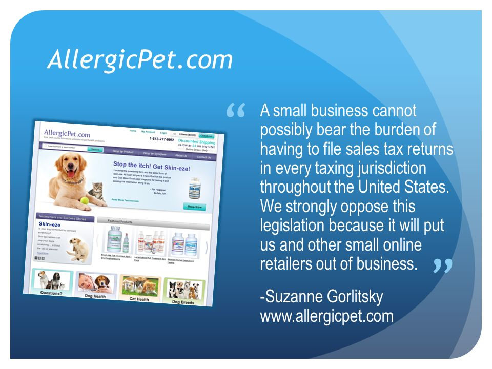 AllergicPet.com A small business cannot possibly bear the burden of having to file sales tax returns in every taxing jurisdiction throughout the United States.