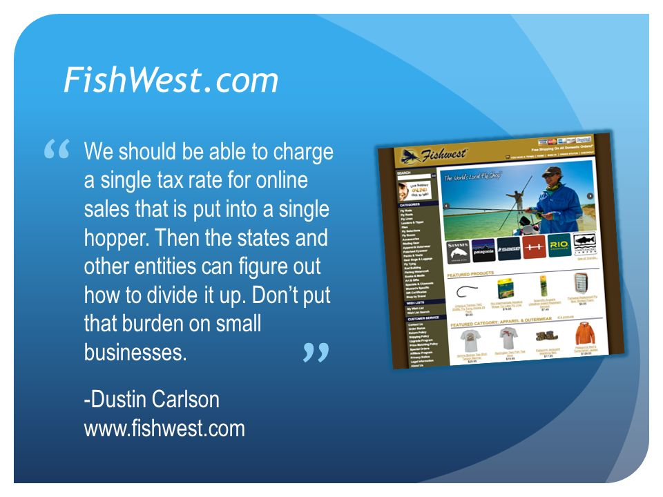 FishWest.com We should be able to charge a single tax rate for online sales that is put into a single hopper. Then the states and other entities can f
