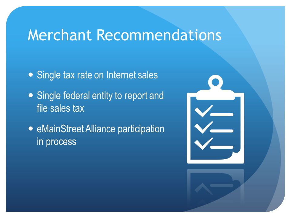 Merchant Recommendations Single tax rate on Internet sales Single federal entity to report and file sales tax eMainStreet Alliance participation in pr