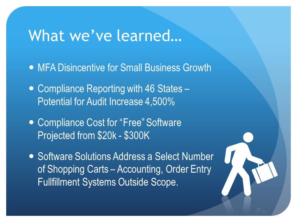 What weve learned… MFA Disincentive for Small Business Growth Compliance Reporting with 46 States – Potential for Audit Increase 4,500% Compliance Cost for Free Software Projected from $20k - $300K Software Solutions Address a Select Number of Shopping Carts – Accounting, Order Entry Fullfillment Systems Outside Scope.