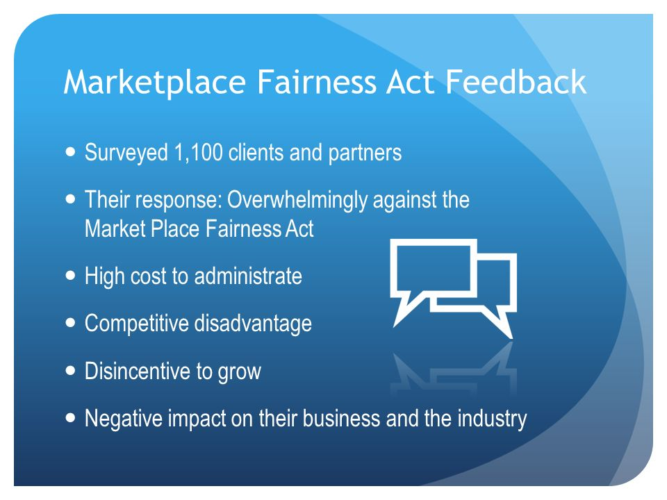 Marketplace Fairness Act Feedback Surveyed 1,100 clients and partners Their response: Overwhelmingly against the Market Place Fairness Act High cost to administrate Competitive disadvantage Disincentive to grow Negative impact on their business and the industry