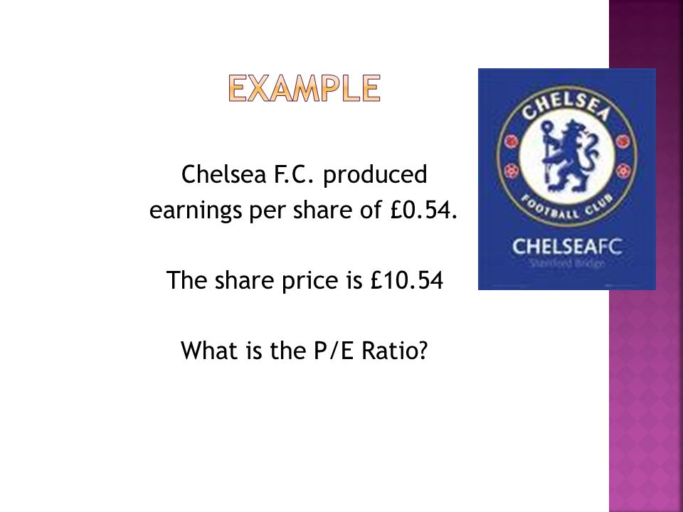 Chelsea F.C. produced earnings per share of £0.54. The share price is £10.54 What is the P/E Ratio?