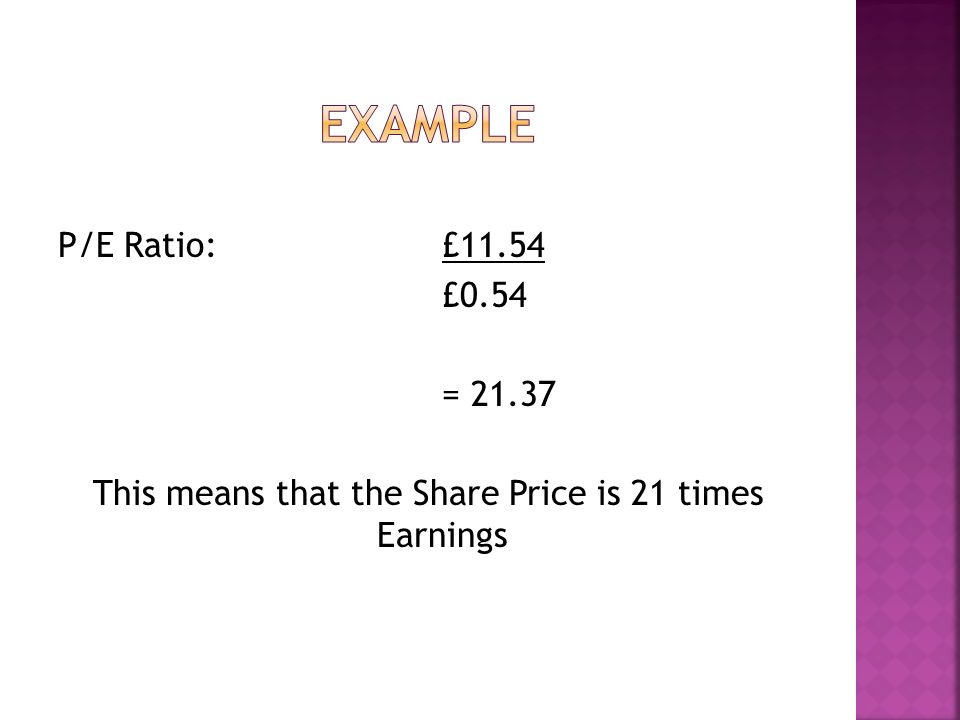 P/E Ratio:£11.54 £0.54 = 21.37 This means that the Share Price is 21 times Earnings