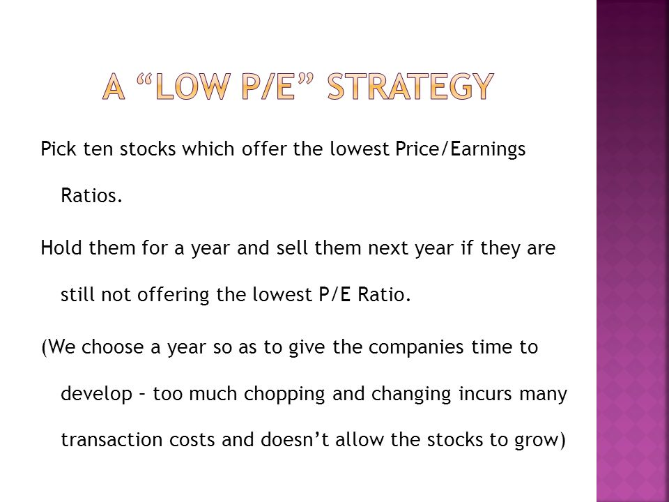 Pick ten stocks which offer the lowest Price/Earnings Ratios.