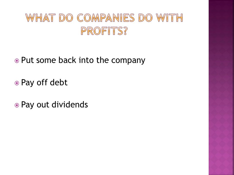 Put some back into the company Pay off debt Pay out dividends