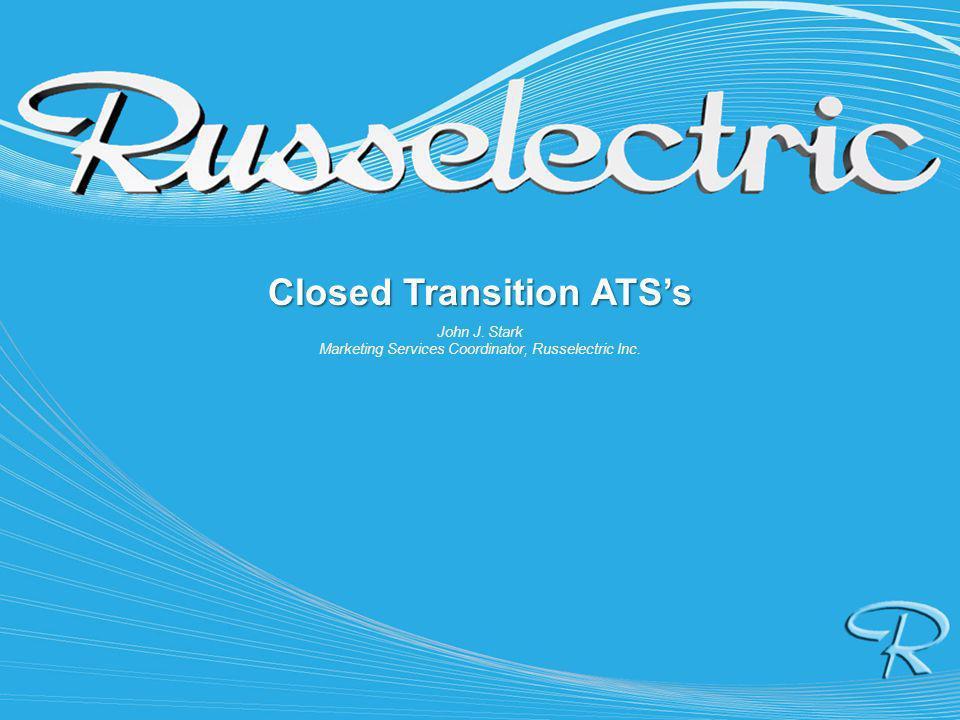 Closed Transition ATSs John J. Stark Marketing Services Coordinator, Russelectric Inc.