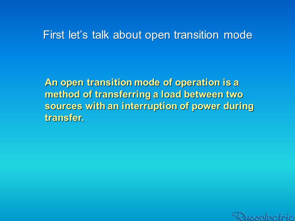 First lets talk about open transition mode An open transition mode of operation is a method of transferring a load between two sources with an interru