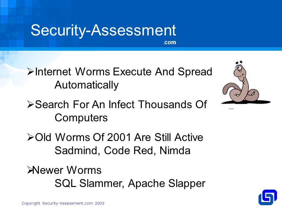 Security-Assessment.com Copyright Security-Assessment.com 2003 Internet Worms Execute And Spread Automatically Search For An Infect Thousands Of Computers Old Worms Of 2001 Are Still Active Sadmind, Code Red, Nimda Newer Worms SQL Slammer, Apache Slapper