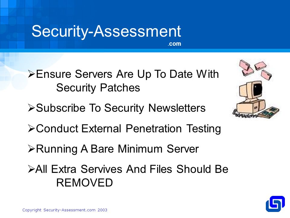 Security-Assessment.com Copyright Security-Assessment.com 2003 Ensure Servers Are Up To Date With Security Patches Subscribe To Security Newsletters Conduct External Penetration Testing Running A Bare Minimum Server All Extra Servives And Files Should Be REMOVED