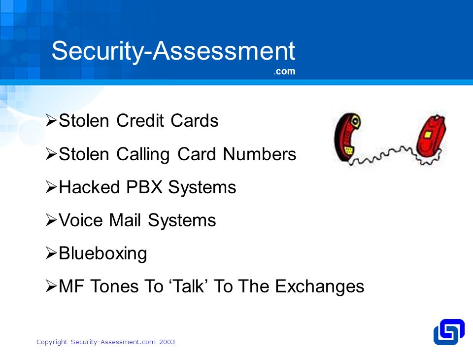 Security-Assessment.com Copyright Security-Assessment.com 2003 Stolen Credit Cards Stolen Calling Card Numbers Hacked PBX Systems Voice Mail Systems Blueboxing MF Tones To Talk To The Exchanges