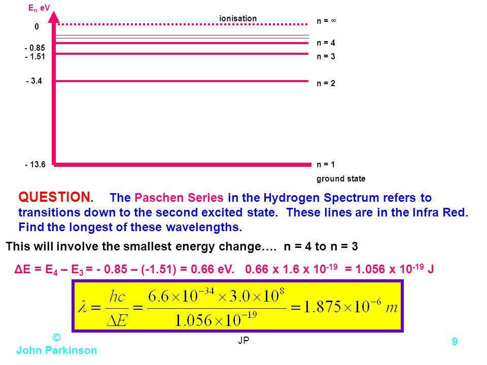 © John Parkinson JP 8 e-e- E n eV - 13.6 n = 1 ground state - 1.51n = 3 0 n = - 3.4 n = 2 - 0.85 n = 4 ionisation N.B. All energies are NEGATIVE. REAS