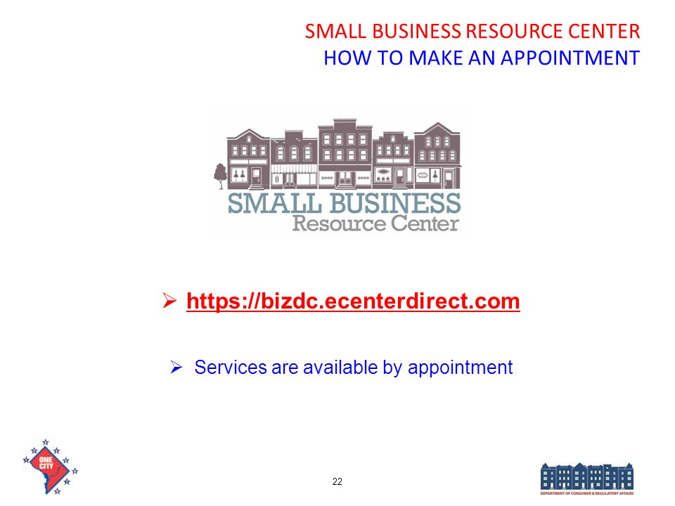 SMALL BUSINESS RESOURCE CENTER HOW TO MAKE AN APPOINTMENT https://bizdc.ecenterdirect.com Services are available by appointment 22