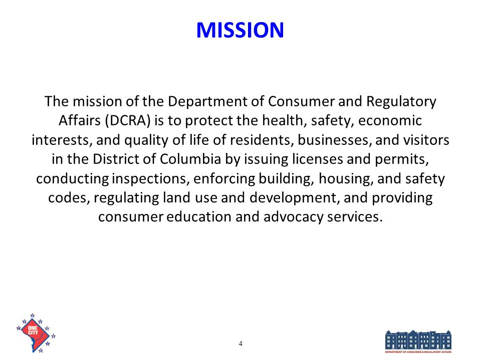 4 MISSION The mission of the Department of Consumer and Regulatory Affairs (DCRA) is to protect the health, safety, economic interests, and quality of