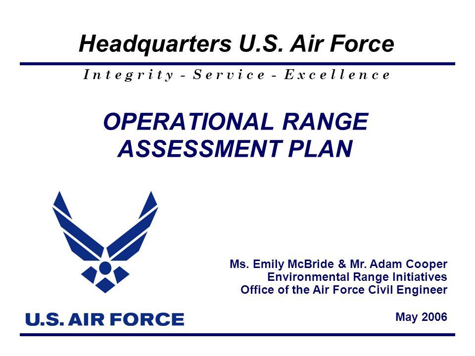 I n t e g r i t y - S e r v i c e - E x c e l l e n c e Headquarters U.S. Air Force OPERATIONAL RANGE ASSESSMENT PLAN Ms. Emily McBride & Mr. Adam Coo