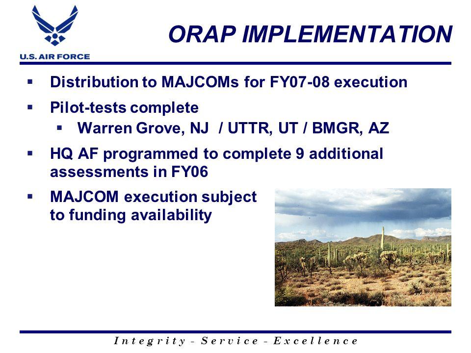 I n t e g r i t y - S e r v i c e - E x c e l l e n c e ORAP IMPLEMENTATION Distribution to MAJCOMs for FY07-08 execution Pilot-tests complete Warren