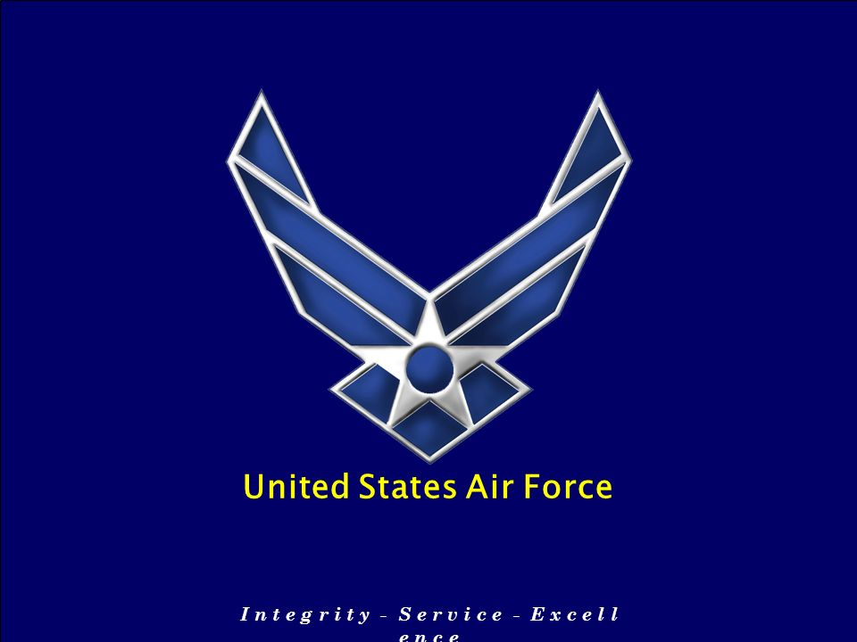 I n t e g r i t y - S e r v i c e - E x c e l l e n c e United States Air Force I n t e g r i t y - S e r v i c e - E x c e l l e n c e