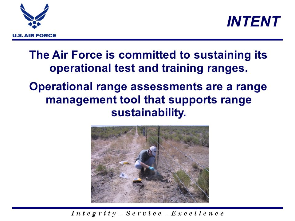 I n t e g r i t y - S e r v i c e - E x c e l l e n c e INTENT The Air Force is committed to sustaining its operational test and training ranges. Oper