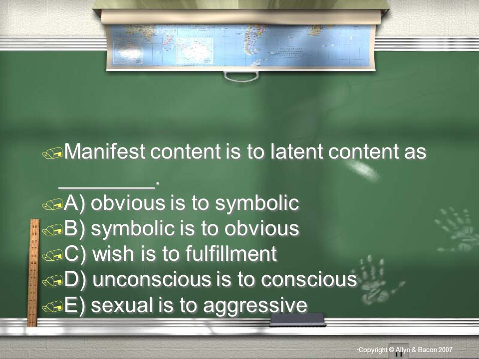 Copyright © Allyn & Bacon 2007 / Manifest content is to latent content as ________.