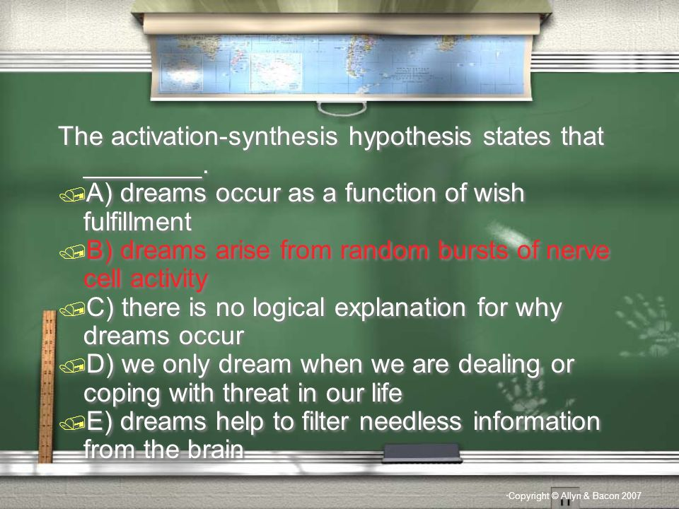 Copyright © Allyn & Bacon 2007 The activation-synthesis hypothesis states that ________.