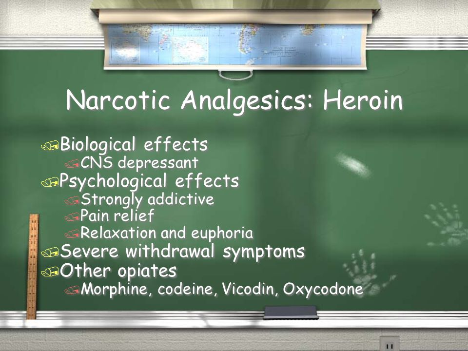 Narcotic Analgesics: Heroin / Biological effects / CNS depressant / Psychological effects / Strongly addictive / Pain relief / Relaxation and euphoria / Severe withdrawal symptoms / Other opiates / Morphine, codeine, Vicodin, Oxycodone / Biological effects / CNS depressant / Psychological effects / Strongly addictive / Pain relief / Relaxation and euphoria / Severe withdrawal symptoms / Other opiates / Morphine, codeine, Vicodin, Oxycodone