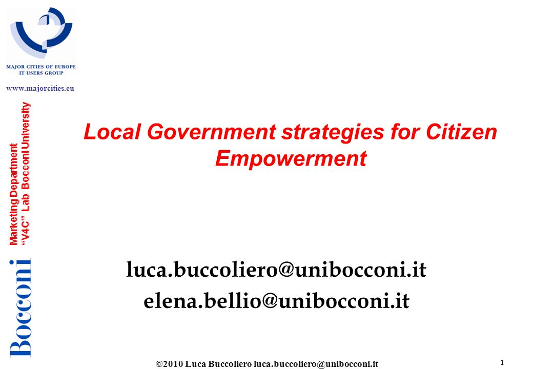©2010 Luca Buccoliero luca.buccoliero@unibocconi.it 2 www.majorcities.eu Marketing Department V4C Lab Bocconi University Objectives l Understand and measure citizen web empowerment in Local Governments Portals l Develop a first index for benchmarking -Citizen Web Empowerment Index (CWEI)