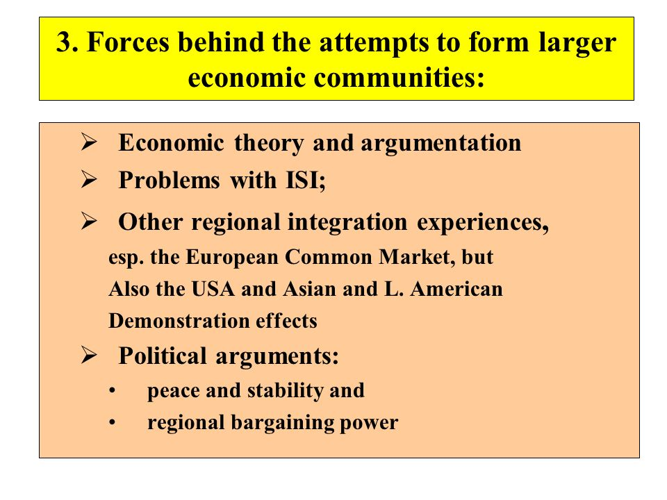 3. Forces behind the attempts to form larger economic communities: Economic theory and argumentation Problems with ISI; Other regional integration exp