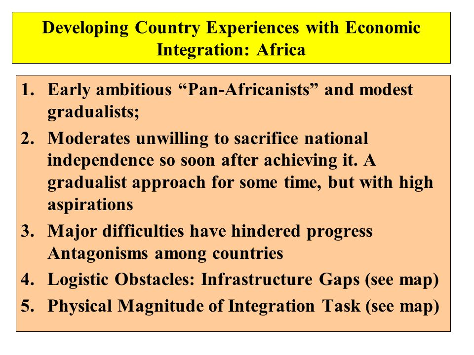 Developing Country Experiences with Economic Integration: Africa 1.Early ambitious Pan-Africanists and modest gradualists; 2.Moderates unwilling to sa