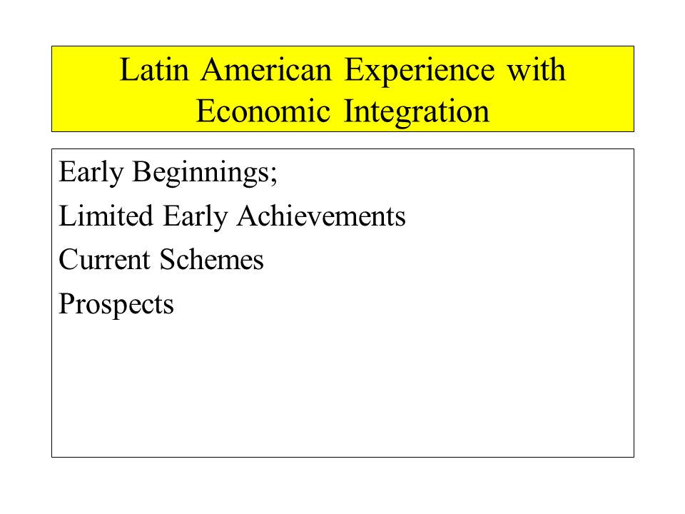 Latin American Experience with Economic Integration Early Beginnings; Limited Early Achievements Current Schemes Prospects