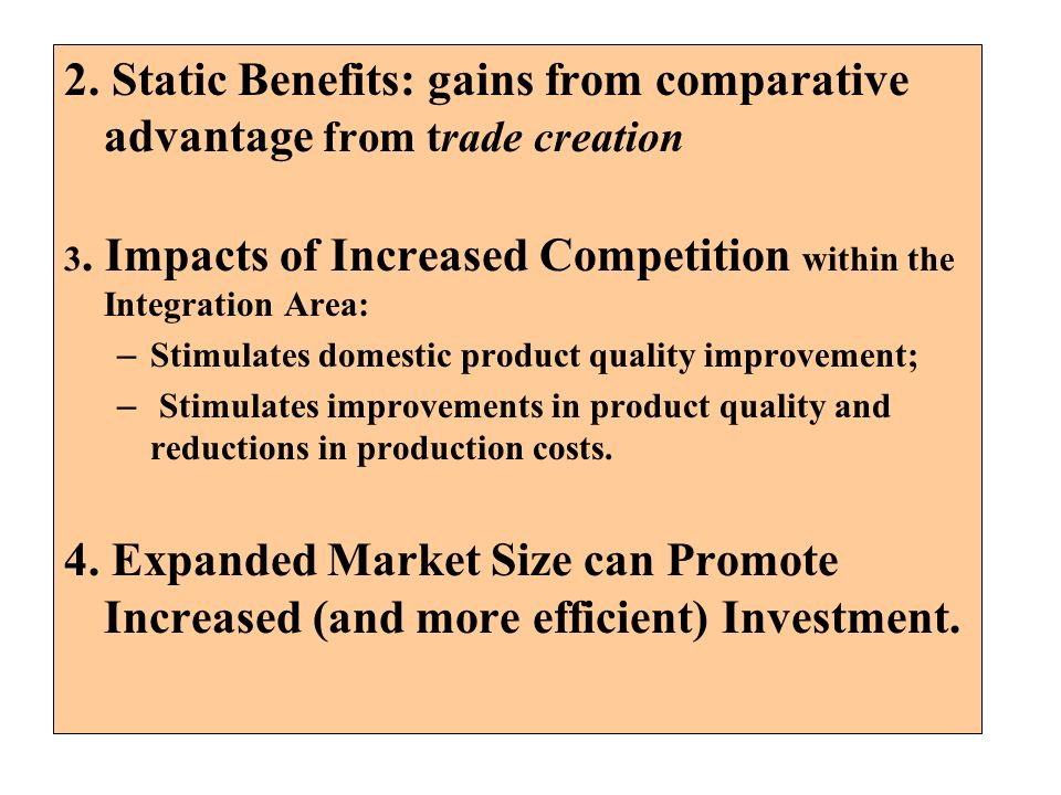 2. Static Benefits: gains from comparative advantage from trade creation 3. Impacts of Increased Competition within the Integration Area: – Stimulates
