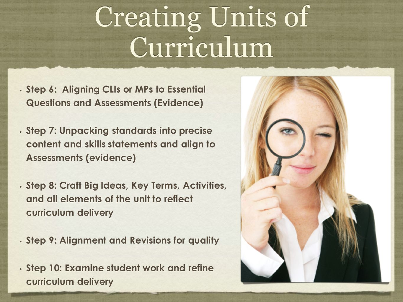 Creating Units of Curriculum Step 6: Aligning CLIs or MPs to Essential Questions and Assessments (Evidence) Step 7: Unpacking standards into precise c