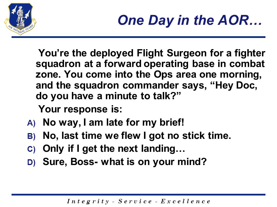I n t e g r i t y - S e r v i c e - E x c e l l e n c e One Day in the AOR… Youre the deployed Flight Surgeon for a fighter squadron at a forward oper