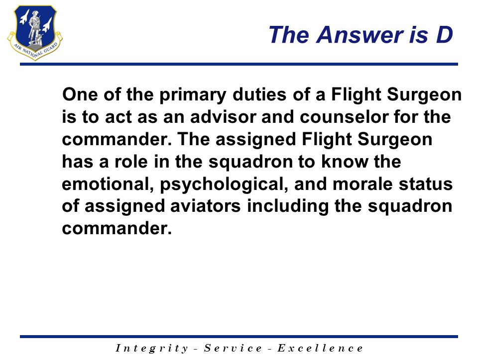 I n t e g r i t y - S e r v i c e - E x c e l l e n c e The Answer is D One of the primary duties of a Flight Surgeon is to act as an advisor and coun