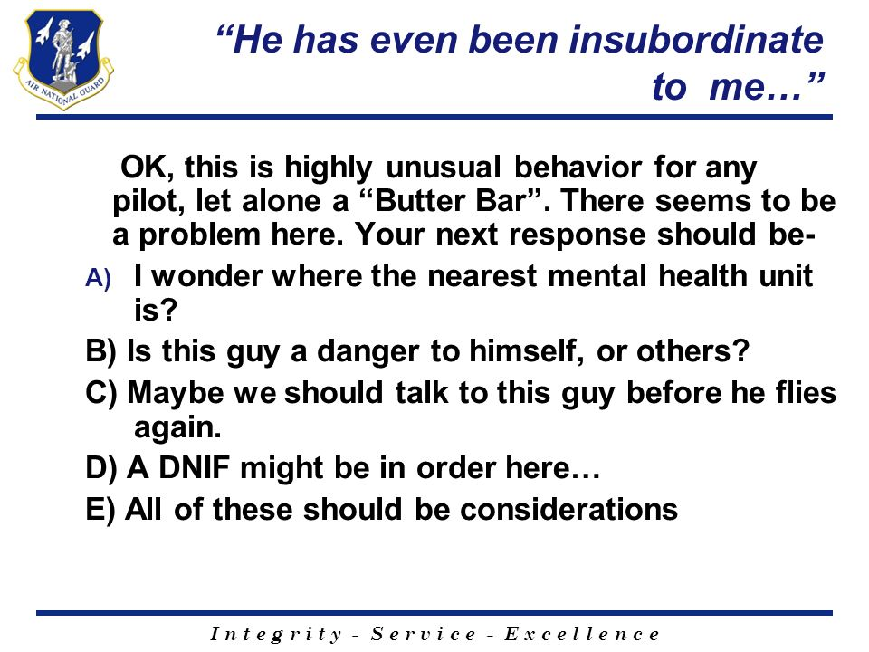 I n t e g r i t y - S e r v i c e - E x c e l l e n c e He has even been insubordinate to me… OK, this is highly unusual behavior for any pilot, let a