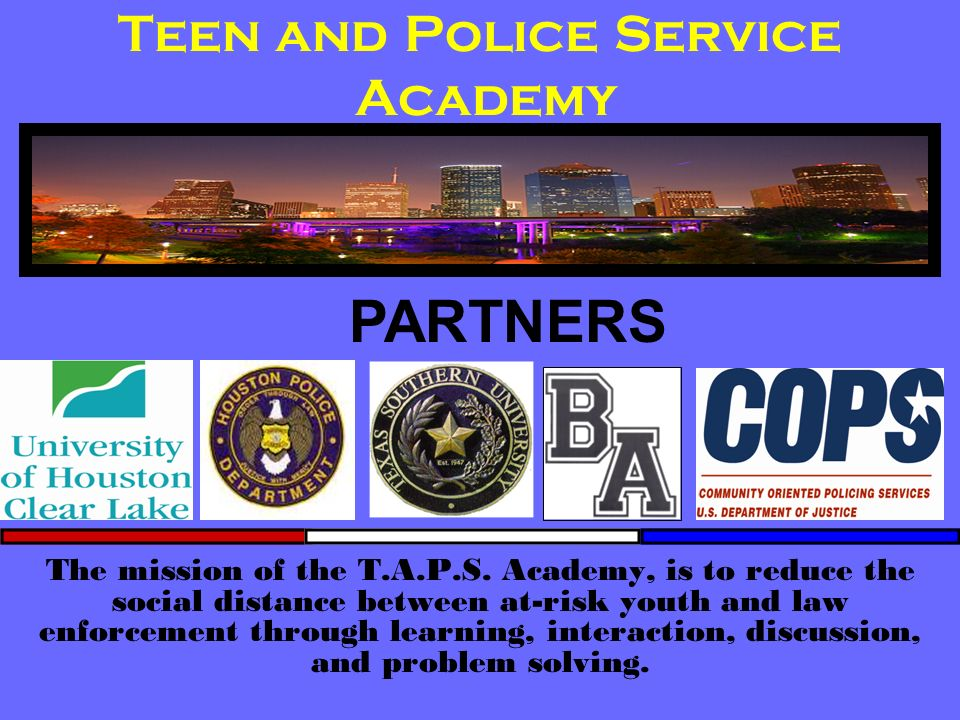 Teen and Police Service Academy The mission of the T.A.P.S. Academy, is to reduce the social distance between at-risk youth and law enforcement throug